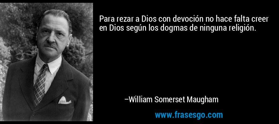 Para rezar a Dios con devoción no hace falta creer en Dios según los dogmas de ninguna religión. – William Somerset Maugham
