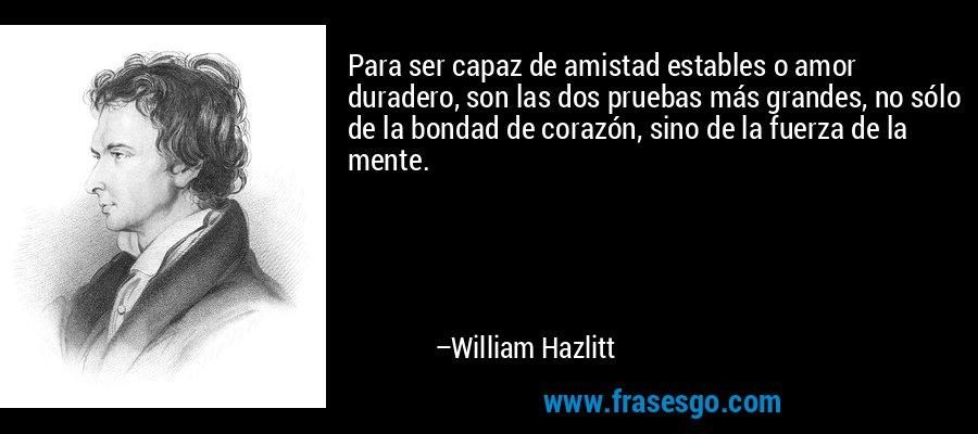 Para ser capaz de amistad estables o amor duradero, son las dos pruebas más grandes, no sólo de la bondad de corazón, sino de la fuerza de la mente. – William Hazlitt