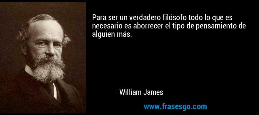 Para ser un verdadero filósofo todo lo que es necesario es aborrecer el tipo de pensamiento de alguien más. – William James