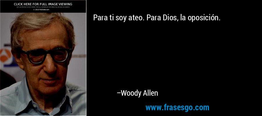 Para ti soy ateo. Para Dios, la oposición. – Woody Allen