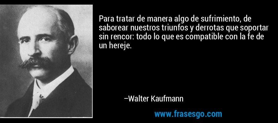 Para tratar de manera algo de sufrimiento, de saborear nuestros triunfos y derrotas que soportar sin rencor: todo lo que es compatible con la fe de un hereje. – Walter Kaufmann