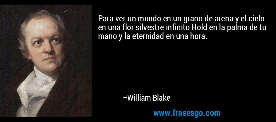 Para ver un mundo en un grano de arena y el cielo en una flor silvestre infinito Hold en la palma de tu mano y la eternidad en una hora. – William Blake