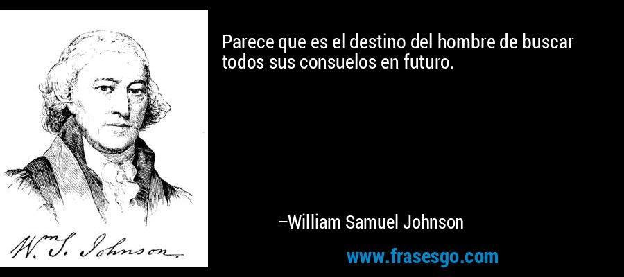 Parece que es el destino del hombre de buscar todos sus consuelos en futuro. – William Samuel Johnson