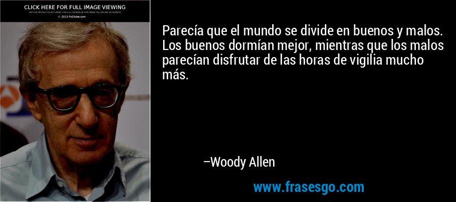 Parecía que el mundo se divide en buenos y malos. Los buenos dormían mejor, mientras que los malos parecían disfrutar de las horas de vigilia mucho más. – Woody Allen