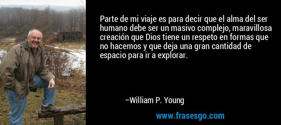 Parte de mi viaje es para decir que el alma del ser humano debe ser un masivo complejo, maravillosa creación que Dios tiene un respeto en formas que no hacemos y que deja una gran cantidad de espacio para ir a explorar. – William P. Young