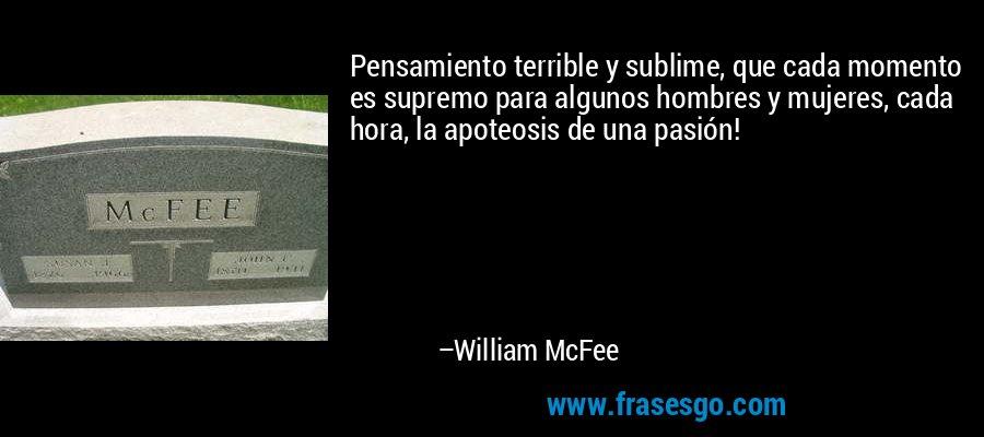 Pensamiento terrible y sublime, que cada momento es supremo para algunos hombres y mujeres, cada hora, la apoteosis de una pasión! – William McFee