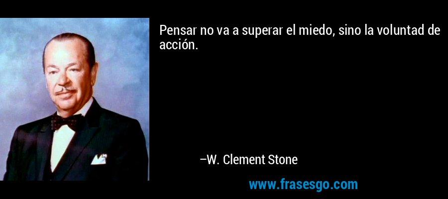 Pensar no va a superar el miedo, sino la voluntad de acción. – W. Clement Stone