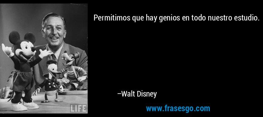 Permitimos que hay genios en todo nuestro estudio. – Walt Disney