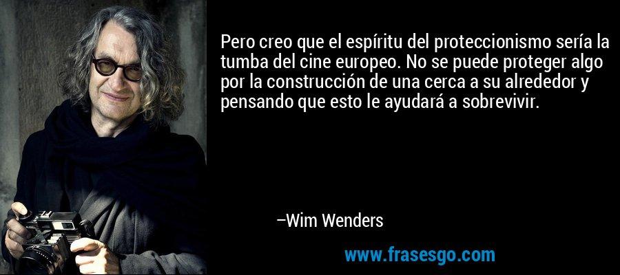 Pero creo que el espíritu del proteccionismo sería la tumba del cine europeo. No se puede proteger algo por la construcción de una cerca a su alrededor y pensando que esto le ayudará a sobrevivir. – Wim Wenders