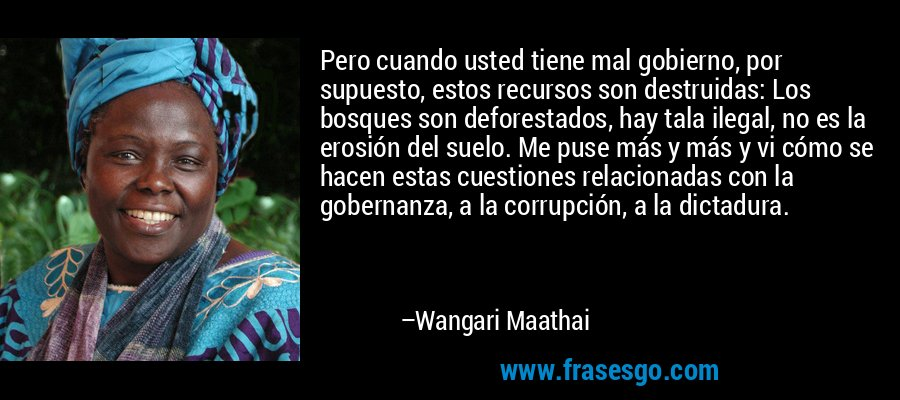 Pero cuando usted tiene mal gobierno, por supuesto, estos recursos son destruidas: Los bosques son deforestados, hay tala ilegal, no es la erosión del suelo. Me puse más y más y vi cómo se hacen estas cuestiones relacionadas con la gobernanza, a la corrupción, a la dictadura. – Wangari Maathai