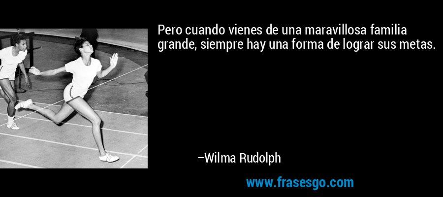 Pero cuando vienes de una maravillosa familia grande, siempre hay una forma de lograr sus metas. – Wilma Rudolph