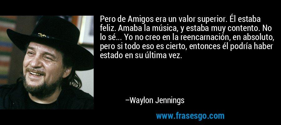 Pero de Amigos era un valor superior. Él estaba feliz. Amaba la música, y estaba muy contento. No lo sé... Yo no creo en la reencarnación, en absoluto, pero si todo eso es cierto, entonces él podría haber estado en su última vez. – Waylon Jennings