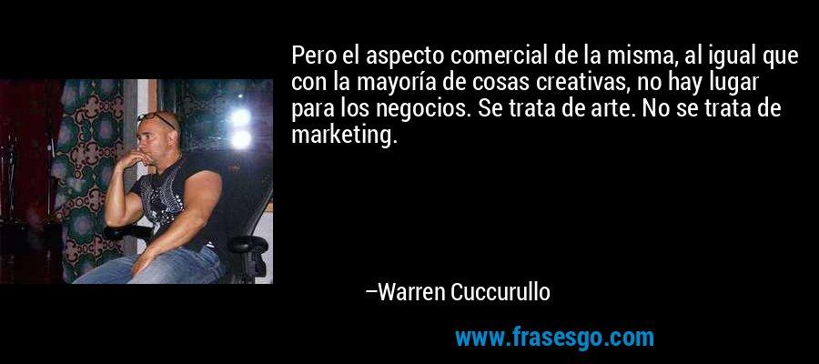 Pero el aspecto comercial de la misma, al igual que con la mayoría de cosas creativas, no hay lugar para los negocios. Se trata de arte. No se trata de marketing. – Warren Cuccurullo
