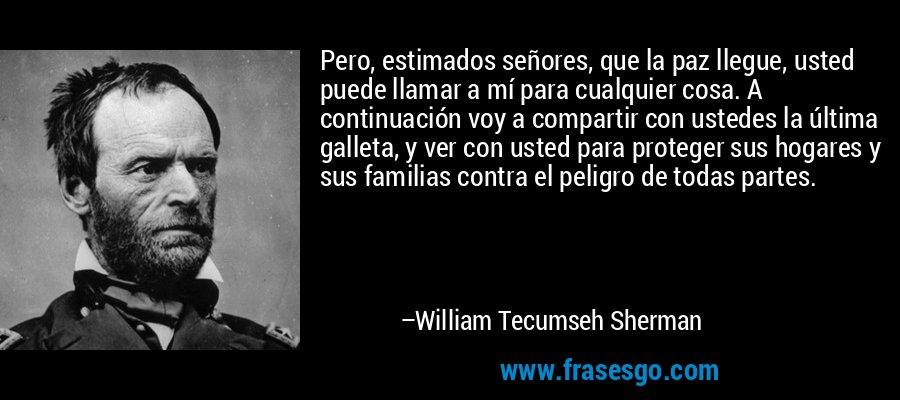 Pero, estimados señores, que la paz llegue, usted puede llamar a mí para cualquier cosa. A continuación voy a compartir con ustedes la última galleta, y ver con usted para proteger sus hogares y sus familias contra el peligro de todas partes. – William Tecumseh Sherman