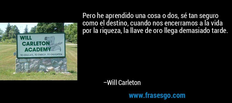 Pero he aprendido una cosa o dos, sé tan seguro como el destino, cuando nos encerramos a la vida por la riqueza, la llave de oro llega demasiado tarde. – Will Carleton