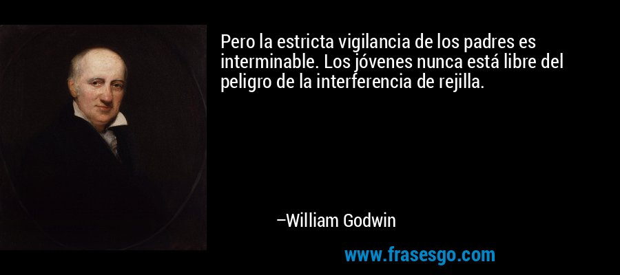 Pero la estricta vigilancia de los padres es interminable. Los jóvenes nunca está libre del peligro de la interferencia de rejilla. – William Godwin