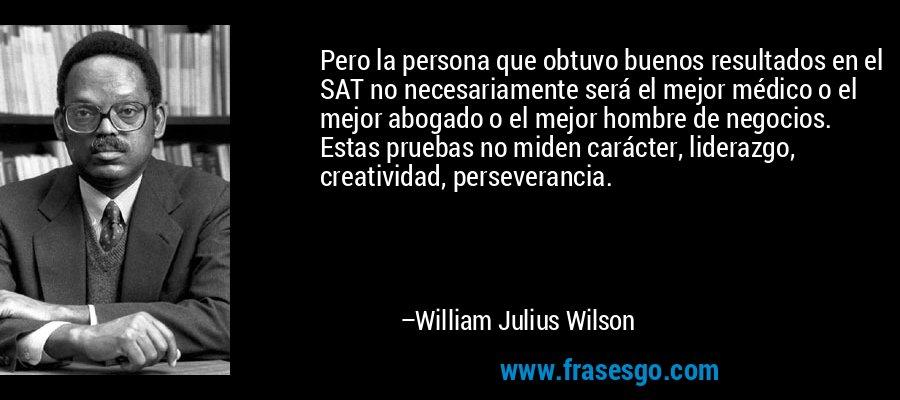 Pero la persona que obtuvo buenos resultados en el SAT no necesariamente será el mejor médico o el mejor abogado o el mejor hombre de negocios. Estas pruebas no miden carácter, liderazgo, creatividad, perseverancia. – William Julius Wilson