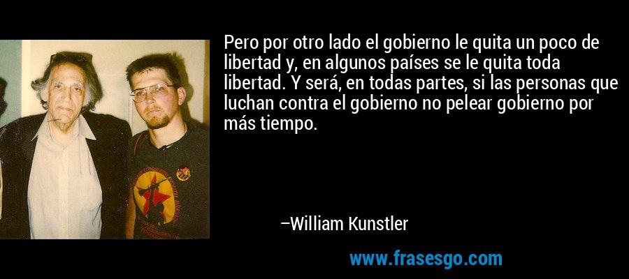 Pero por otro lado el gobierno le quita un poco de libertad y, en algunos países se le quita toda libertad. Y será, en todas partes, si las personas que luchan contra el gobierno no pelear gobierno por más tiempo. – William Kunstler