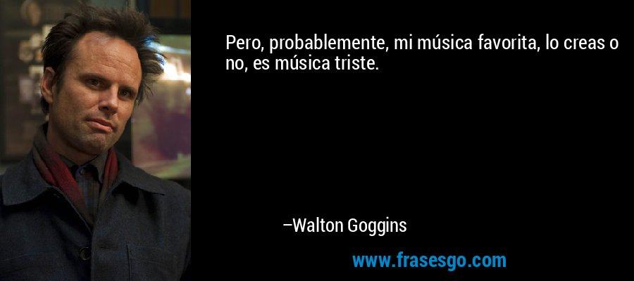 Pero, probablemente, mi música favorita, lo creas o no, es música triste. – Walton Goggins
