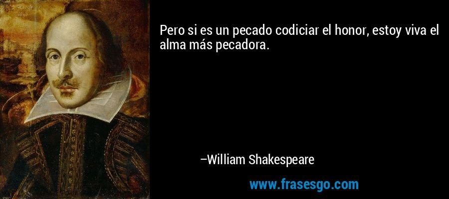 Pero si es un pecado codiciar el honor, estoy viva el alma más pecadora. – William Shakespeare