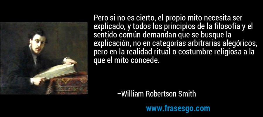 Pero si no es cierto, el propio mito necesita ser explicado, y todos los principios de la filosofía y el sentido común demandan que se busque la explicación, no en categorías arbitrarias alegóricos, pero en la realidad ritual o costumbre religiosa a la que el mito concede. – William Robertson Smith