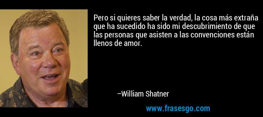 Pero si quieres saber la verdad, la cosa más extraña que ha sucedido ha sido mi descubrimiento de que las personas que asisten a las convenciones están llenos de amor. – William Shatner