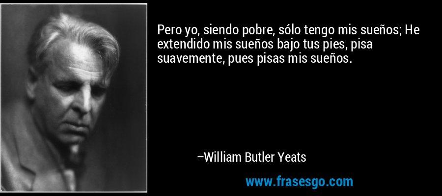 Pero yo, siendo pobre, sólo tengo mis sueños; He extendido mis sueños bajo tus pies, pisa suavemente, pues pisas mis sueños. – William Butler Yeats