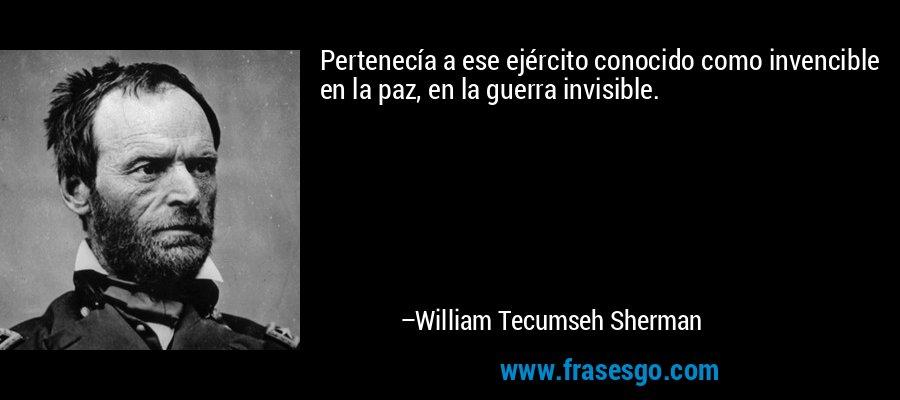Pertenecía a ese ejército conocido como invencible en la paz, en la guerra invisible. – William Tecumseh Sherman