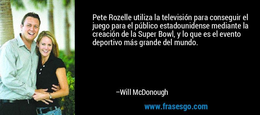 Pete Rozelle utiliza la televisión para conseguir el juego para el público estadounidense mediante la creación de la Super Bowl, y lo que es el evento deportivo más grande del mundo. – Will McDonough