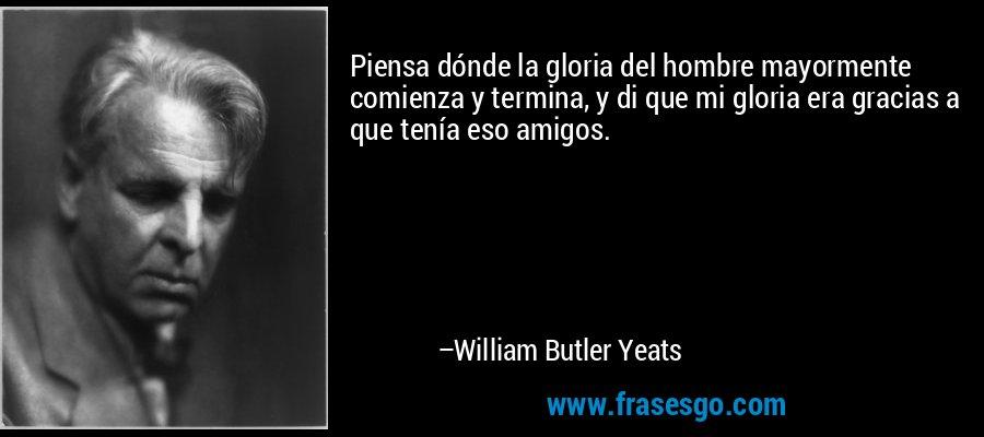 Piensa dónde la gloria del hombre mayormente comienza y termina, y di que mi gloria era gracias a que tenía eso amigos. – William Butler Yeats