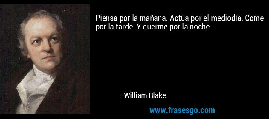 Piensa por la mañana. Actúa por el mediodía. Come por la tarde. Y duerme por la noche. – William Blake