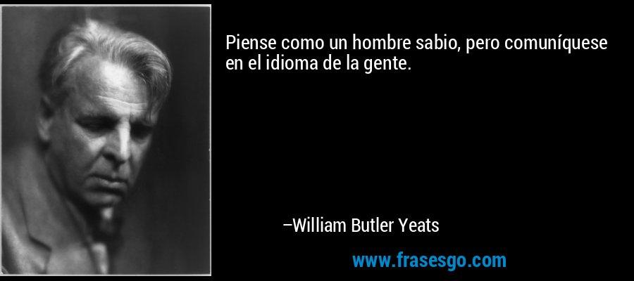 Piense como un hombre sabio, pero comuníquese en el idioma de la gente. – William Butler Yeats