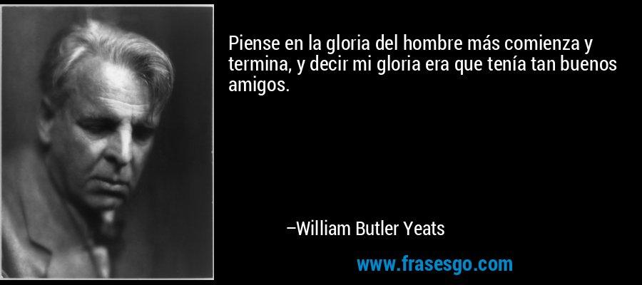 Piense en la gloria del hombre más comienza y termina, y decir mi gloria era que tenía tan buenos amigos. – William Butler Yeats
