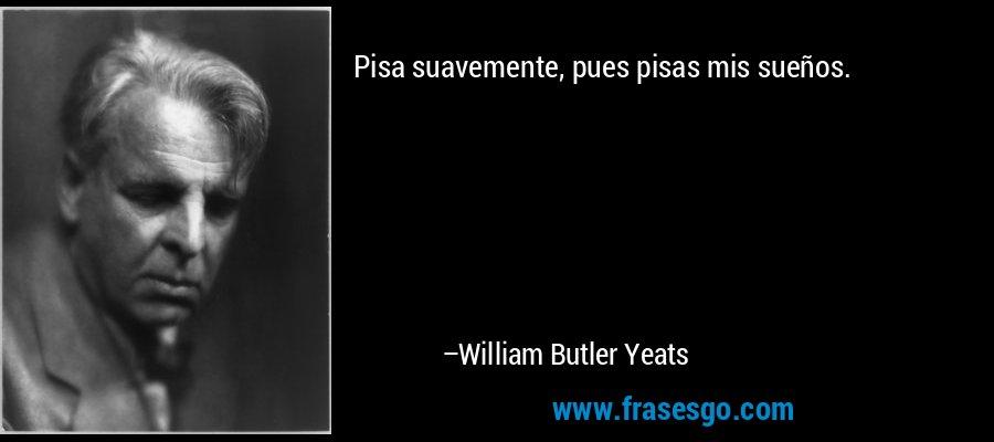 Pisa suavemente, pues pisas mis sueños. – William Butler Yeats