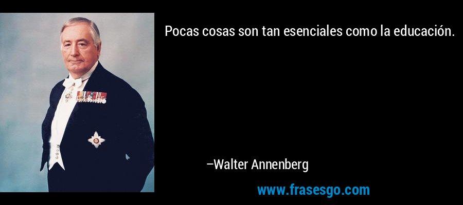 Pocas cosas son tan esenciales como la educación. – Walter Annenberg