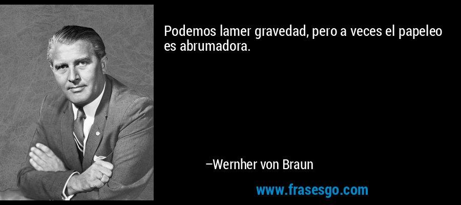 Podemos lamer gravedad, pero a veces el papeleo es abrumadora. – Wernher von Braun