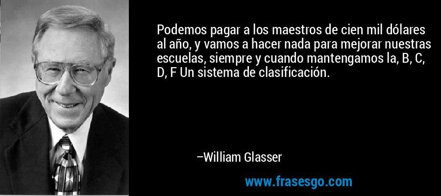 Podemos pagar a los maestros de cien mil dólares al año, y vamos a hacer nada para mejorar nuestras escuelas, siempre y cuando mantengamos la, B, C, D, F Un sistema de clasificación. – William Glasser