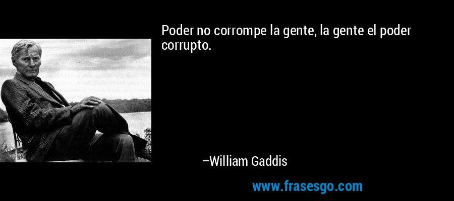 Poder no corrompe la gente, la gente el poder corrupto. – William Gaddis