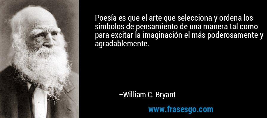 Poesía es que el arte que selecciona y ordena los símbolos de pensamiento de una manera tal como para excitar la imaginación el más poderosamente y agradablemente. – William C. Bryant