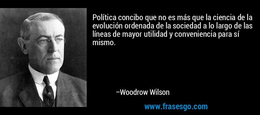 Política concibo que no es más que la ciencia de la evolución ordenada de la sociedad a lo largo de las líneas de mayor utilidad y conveniencia para sí mismo. – Woodrow Wilson