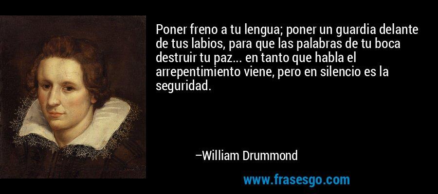 Poner freno a tu lengua; poner un guardia delante de tus labios, para que las palabras de tu boca destruir tu paz... en tanto que habla el arrepentimiento viene, pero en silencio es la seguridad. – William Drummond
