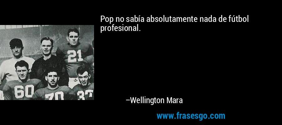 Pop no sabía absolutamente nada de fútbol profesional. – Wellington Mara