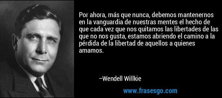 Por ahora, más que nunca, debemos mantenernos en la vanguardia de nuestras mentes el hecho de que cada vez que nos quitamos las libertades de las que no nos gusta, estamos abriendo el camino a la pérdida de la libertad de aquellos a quienes amamos. – Wendell Willkie