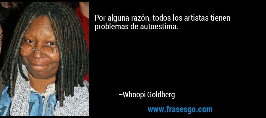 Por alguna razón, todos los artistas tienen problemas de autoestima. – Whoopi Goldberg