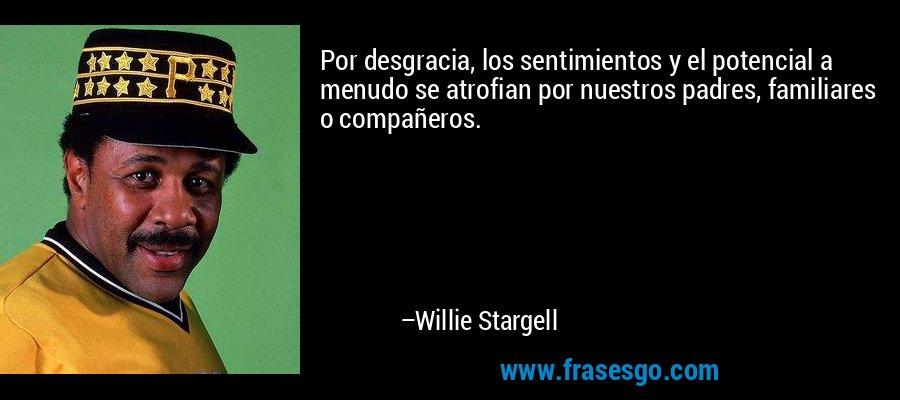 Por desgracia, los sentimientos y el potencial a menudo se atrofian por nuestros padres, familiares o compañeros. – Willie Stargell