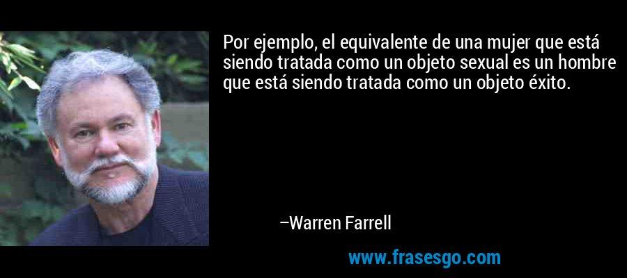 Por ejemplo, el equivalente de una mujer que está siendo tratada como un objeto sexual es un hombre que está siendo tratada como un objeto éxito. – Warren Farrell