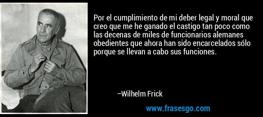 Por el cumplimiento de mi deber legal y moral que creo que me he ganado el castigo tan poco como las decenas de miles de funcionarios alemanes obedientes que ahora han sido encarcelados sólo porque se llevan a cabo sus funciones. – Wilhelm Frick