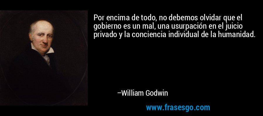 Por encima de todo, no debemos olvidar que el gobierno es un mal, una usurpación en el juicio privado y la conciencia individual de la humanidad. – William Godwin