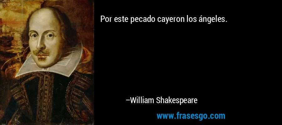 Por este pecado cayeron los ángeles. – William Shakespeare