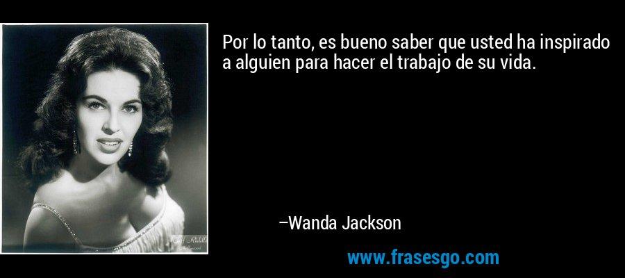 Por lo tanto, es bueno saber que usted ha inspirado a alguien para hacer el trabajo de su vida. – Wanda Jackson